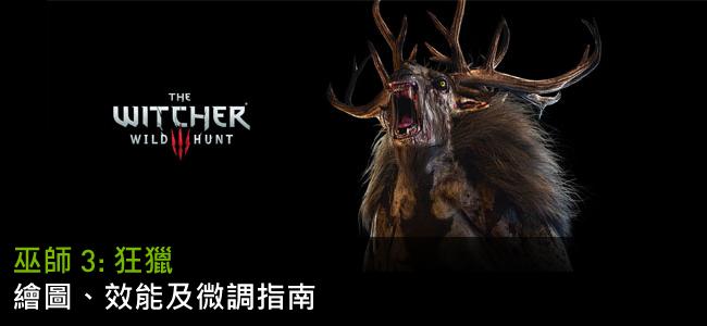 「巫師 3: 狂獵 (The Witcher 3: Wild Hunt)」GeForce.com 繪圖、效能及微調指南