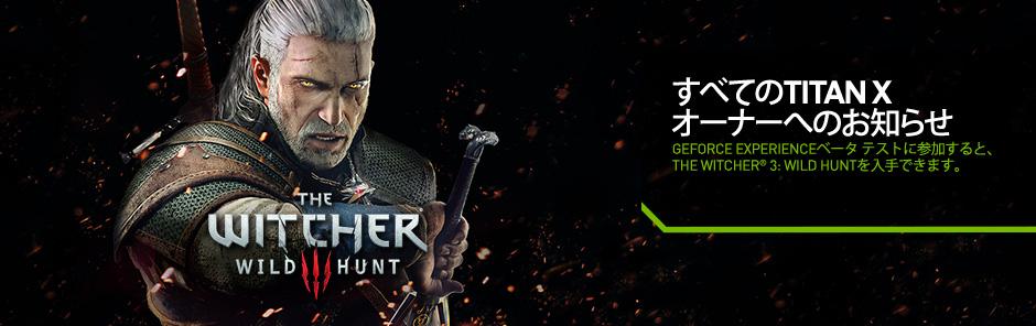GeForce® GTX TITAN Xをお持ちの方は、The Witcher® 3: Wild Huntを入手できます。