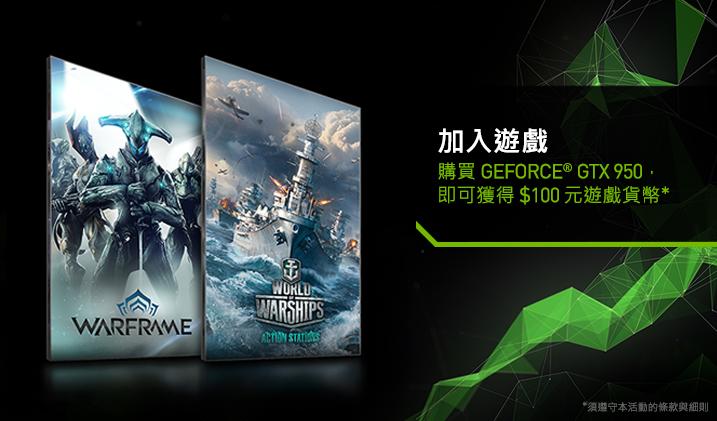 購買符合資格的 GEFORCE GTX 950,即可獲得 $100 元的《戰甲神兵》和《戰艦世界》遊戲貨幣 (每款遊戲 $50 元)。
