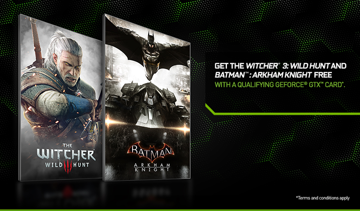 Get the Witcher 3: Wild Hunt and Batman: Arkham Knight Free with a qualifying GeForce® GTX card.