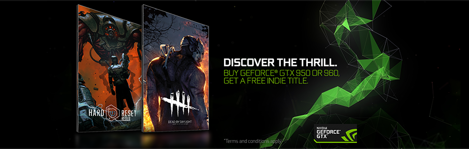 GET DEAD BY DAYLIGHT OR HARD RESET REDUX WITH A QUALIFYING GEFORCE GTX 950/960 PURCHASE.