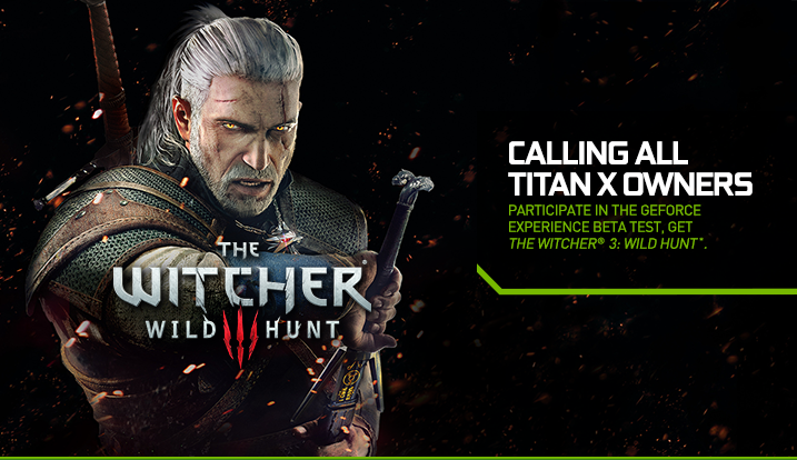 CALLING ALL TITAN X OWNERS. PARTICIPATE IN THE GEFORCE EXPERIENCE BETA TEST, GET THE WITCHER® 3: WILD HUNT*