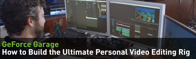 GeForce Garage: How to Build the Ultimate Personal Video Editing Rig