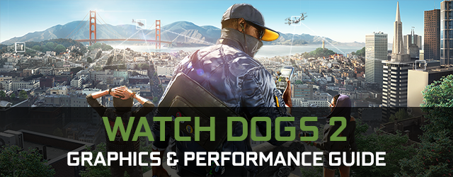Watch Dogs 2 GeForce.com Graphics And Performance Guide